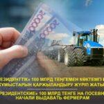 «Президенттік» 100 млрд теңгемен көктемгі егіс жұмыстарын қаржыландыру жүріп жатыр